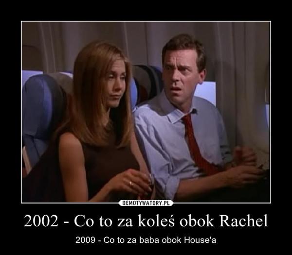 2002 - Co to za koleś obok Rachel – 2009 - Co to za baba obok House'a