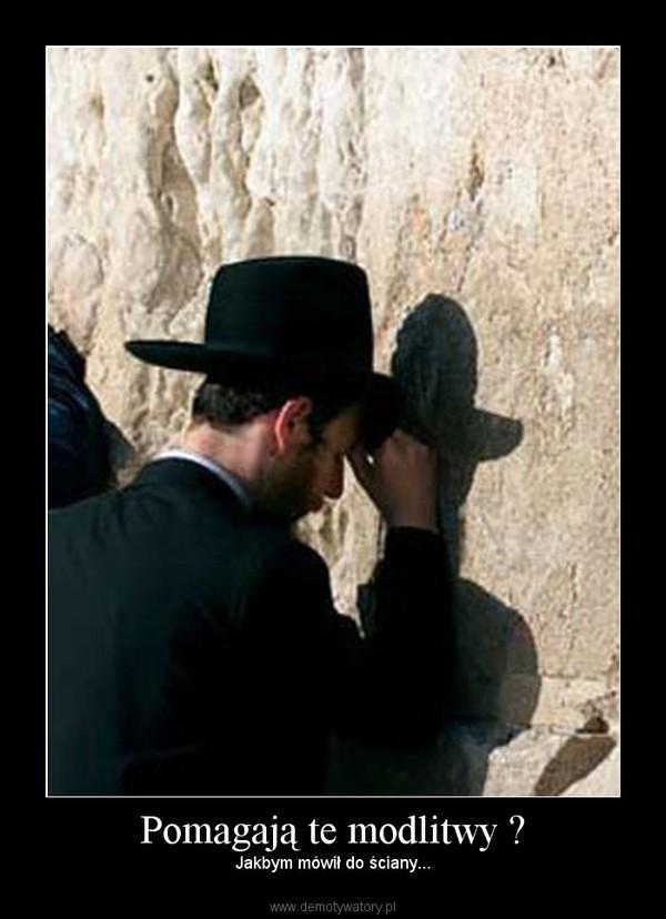 Pomagają te modlitwy ? – Jakbym mówił do ściany...