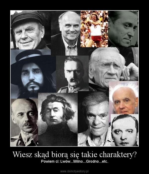 Wiesz skąd biorą się takie charaktery? – Powiem ci: Lwów...Wilno...Grodno...etc.