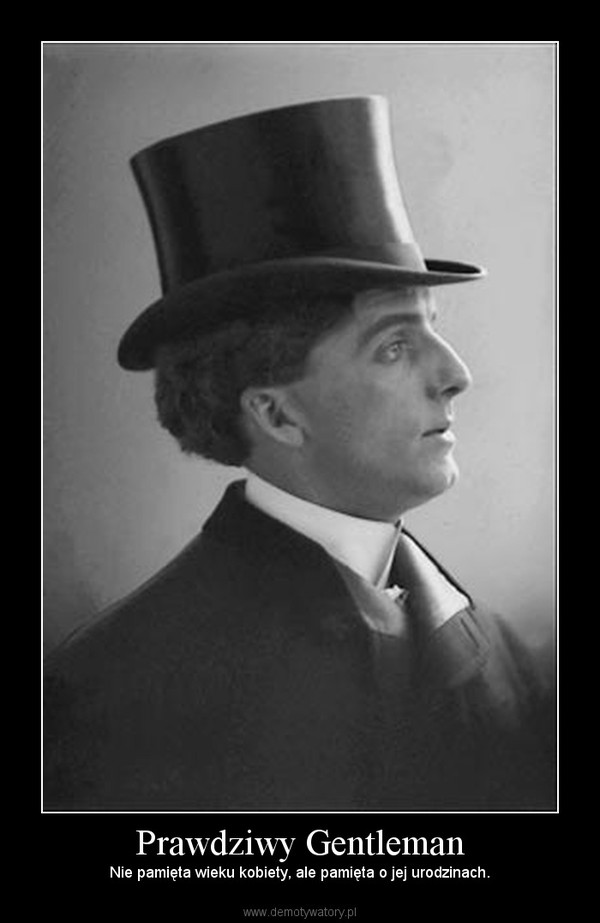 Prawdziwy Gentleman – Nie pamięta wieku kobiety, ale pamięta o jej urodzinach.