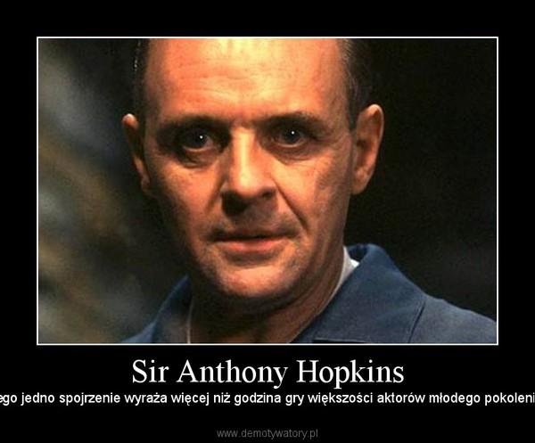 Sir Anthony Hopkins – Jego jedno spojrzenie wyraża więcej niż godzina gry większości aktorów młodego pokolenia.
