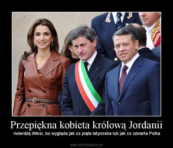 Przepiękna kobieta królową Jordanii – -twierdzą Włosi, bo wygląda jak co piąta latynoska lub jak co czwarta Polka