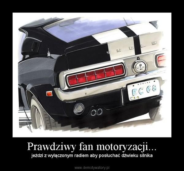 Prawdziwy fan motoryzacji... – jeździ z wyłączonym radiem aby posłuchać dźwieku silnika