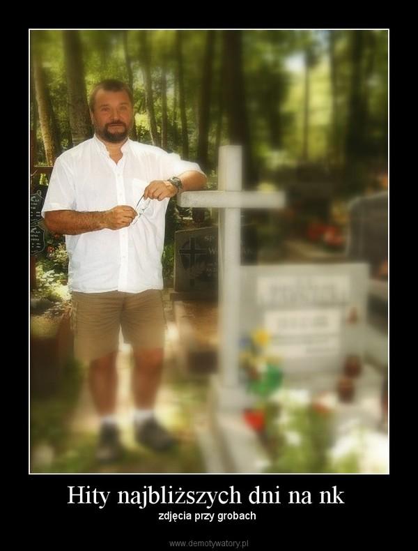 Hity najbliższych dni na nk  – zdjęcia przy grobach