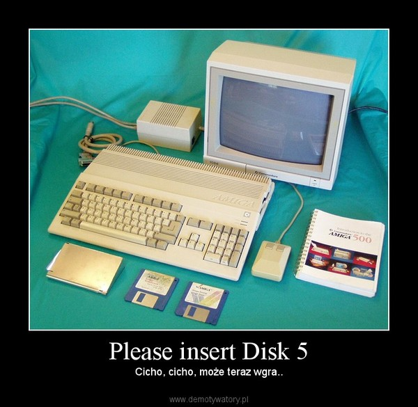 Please insert Disk 5 – Cicho, cicho, może teraz wgra..