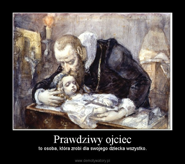 Prawdziwy ojciec – to osoba, która zrobi dla swojego dziecka wszystko.
