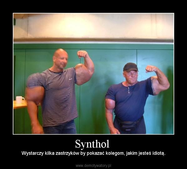 Synthol  – Wystarczy kilka zastrzyków by pokazać kolegom, jakim jesteś idiotą.