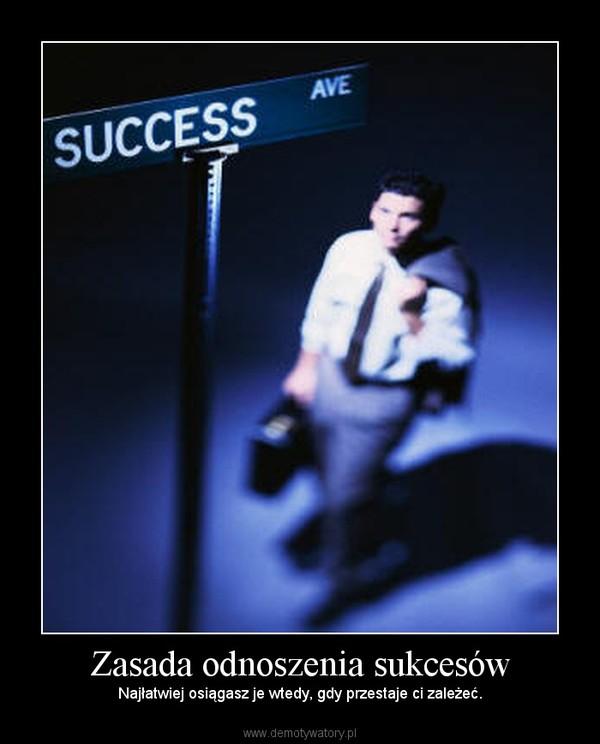 Zasada odnoszenia sukcesów – Najłatwiej osiągasz je wtedy, gdy przestaje ci zależeć.