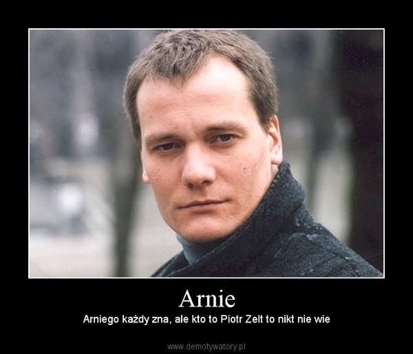 Arnie – Arniego każdy zna, ale kto to Piotr Zelt to nikt nie wie