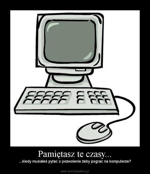 Pamiętasz te czasy... – ...kiedy musiałeś pytać o pozwolenie żeby pograć na komputerze?