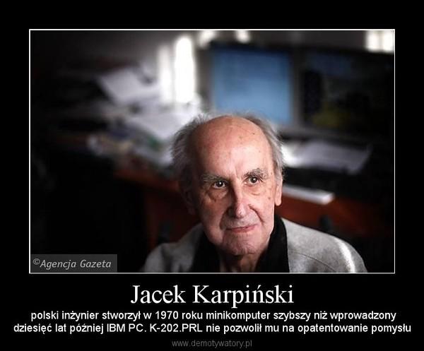Jacek Karpiński –  polski inżynier stworzył w 1970 roku minikomputer szybszy niż wprowadzonydziesięć lat później IBM PC. K-202.PRL nie pozwolił mu na opatentowanie pomysłu