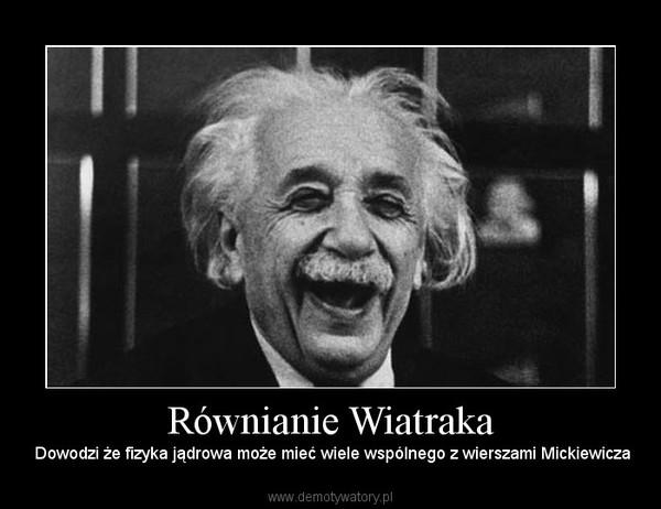 Równianie Wiatraka –  Dowodzi że fizyka jądrowa może mieć wiele wspólnego z wierszami Mickiewicza