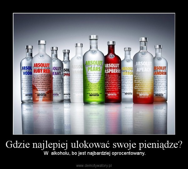 Gdzie najlepiej ulokować swoje pieniądze? –  W  alkoholu, bo jest najbardziej oprocentowany.