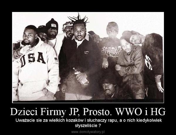 Dzieci Firmy JP, Prosto. WWO i HG –  Uważacie sie za wielkich kozaków i słuchaczy rapu, a o nich kiedykolwieksłyszeliście ?