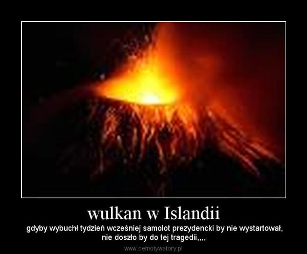 wulkan w Islandii –  gdyby wybuchł tydzień wcześniej samolot prezydencki by nie wystartował,nie doszło by do tej tragedii,,,,