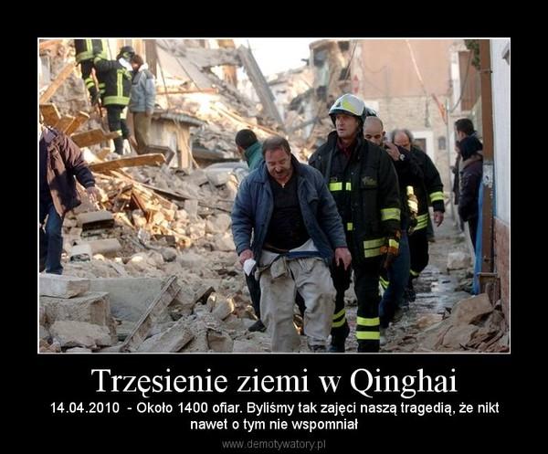 Trzęsienie ziemi w Qinghai – 14.04.2010  - Około 1400 ofiar. Byliśmy tak zajęci naszą tragedią, że niktnawet o tym nie wspomniał