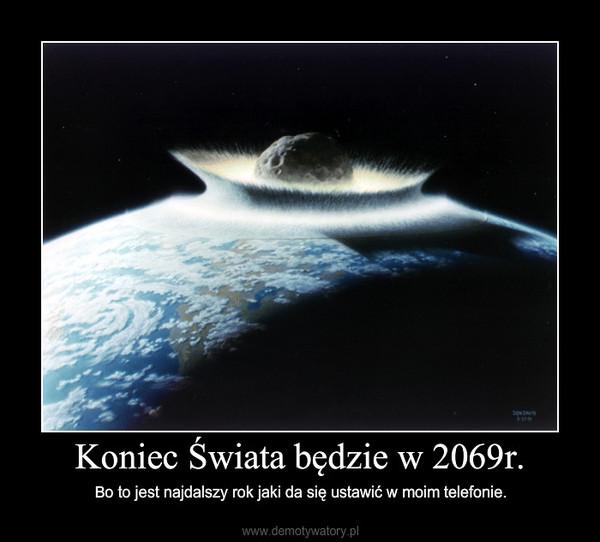 Koniec Świata będzie w 2069r. – Bo to jest najdalszy rok jaki da się ustawić w moim telefonie.