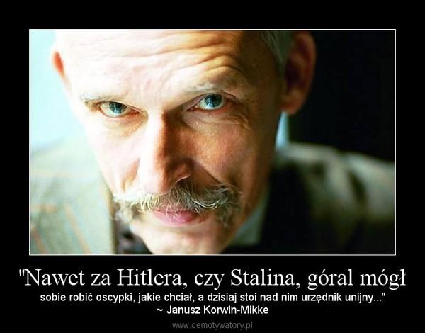 ''Nawet za Hitlera, czy Stalina, góral mógł – sobie robić oscypki, jakie chciał, a dzisiaj stoi nad nim urzędnik unijny...''~ Janusz Korwin-Mikke