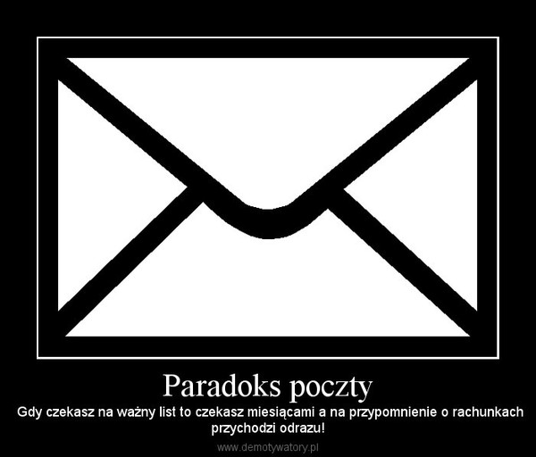 Paradoks poczty –  Gdy czekasz na ważny list to czekasz miesiącami a na przypomnienie o rachunkachprzychodzi odrazu!