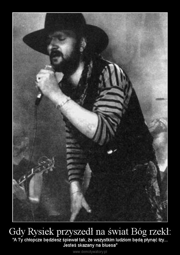 """Gdy Rysiek przyszedł na świat Bóg rzekł: – """"A Ty chłopcze będziesz śpiewał tak, że wszystkim ludziom będą płynąć łzy...Jesteś skazany na bluesa"""""""