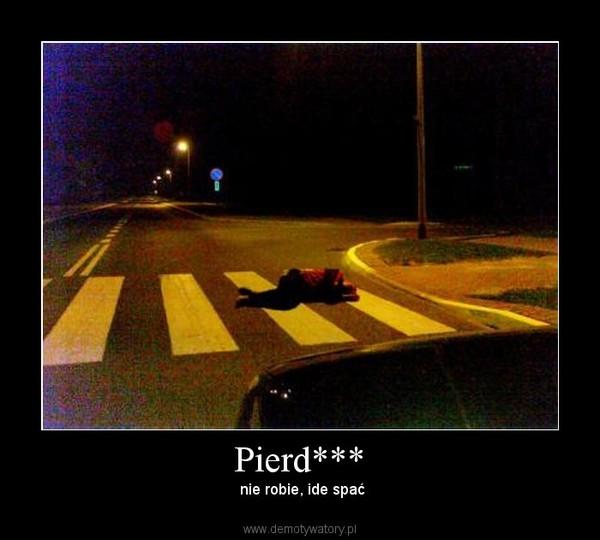 Pierd*** –  nie robie, ide spać