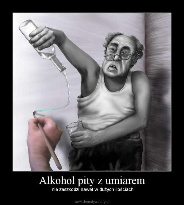Alkohol pity z umiarem –  nie zaszkodzi nawet w dużych ilościach
