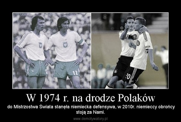 W 1974 r. na drodze Polaków –  do Mistrzostwa Świata stanęła niemiecka defensywa, w 2010r. niemieccy obrońcystoją za Nami.
