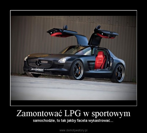 Zamontować LPG w sportowym – samochodzie, to tak jakby faceta wykastrować...