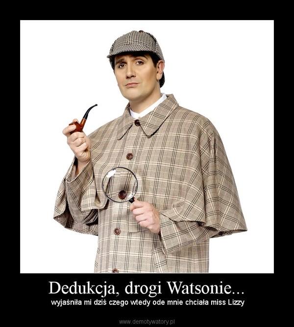 Dedukcja, drogi Watsonie... –  wyjaśniła mi dziś czego wtedy ode mnie chciała miss Lizzy