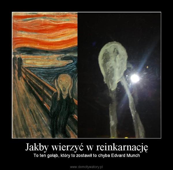 Jakby wierzyć w reinkarnację – To ten gołąb, który to zostawił to chyba Edvard Munch
