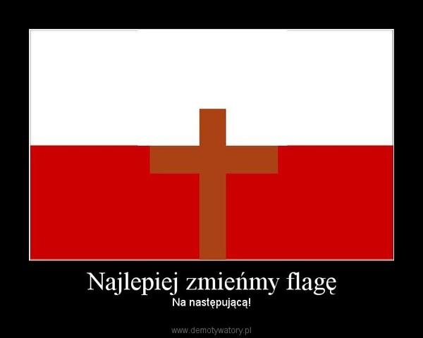 Najlepiej zmieńmy flagę – Na następującą!