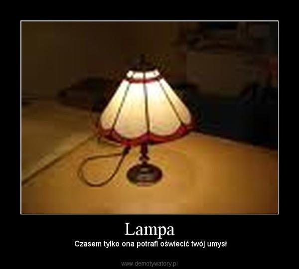 Lampa –  Czasem tylko ona potrafi oświecić twój umysł
