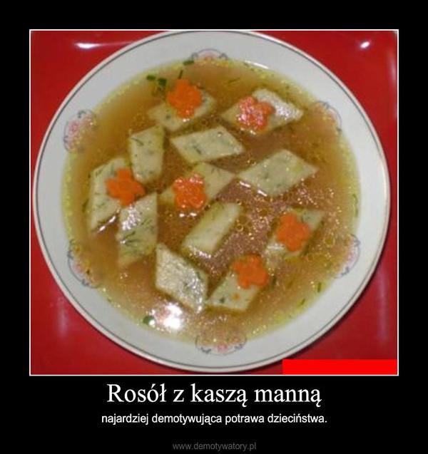 Rosół z kaszą manną – najardziej demotywująca potrawa dzieciństwa.