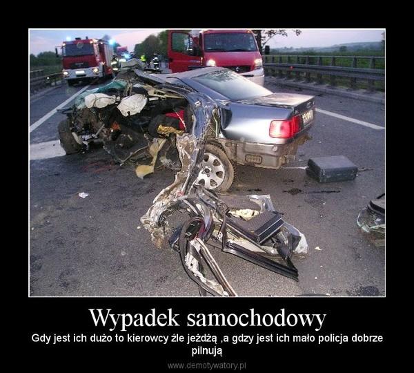 Wypadek samochodowy – Gdy jest ich dużo to kierowcy źle jeżdżą ,a gdzy jest ich mało policja dobrzepilnują