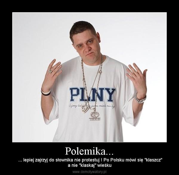 """Polemika... –  ... lepiej zajrzyj do słownika nie protestuj ! Po Polsku mówi się """"klaszcz""""a nie """"klaskaj"""" wieśku"""