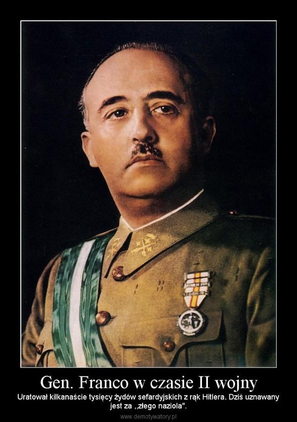"""Gen. Franco w czasie II wojny – Uratował kilkanaście tysięcy żydów sefardyjskich z rąk Hitlera. Dziś uznawanyjest za ,,złego naziola""""."""