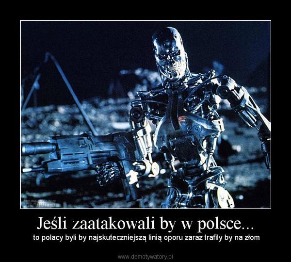 Jeśli zaatakowali by w polsce... –  to polacy byli by najskuteczniejszą linią oporu zaraz trafily by na złom