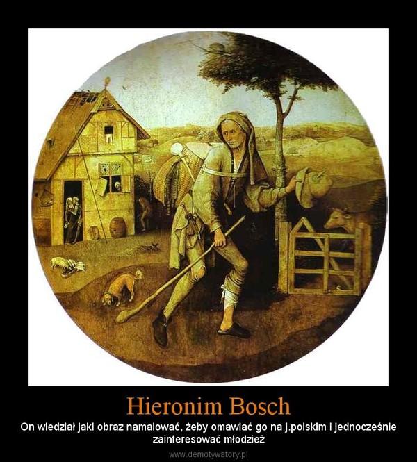 Hieronim Bosch – On wiedział jaki obraz namalować, żeby omawiać go na j.polskim i jednocześniezainteresować młodzież