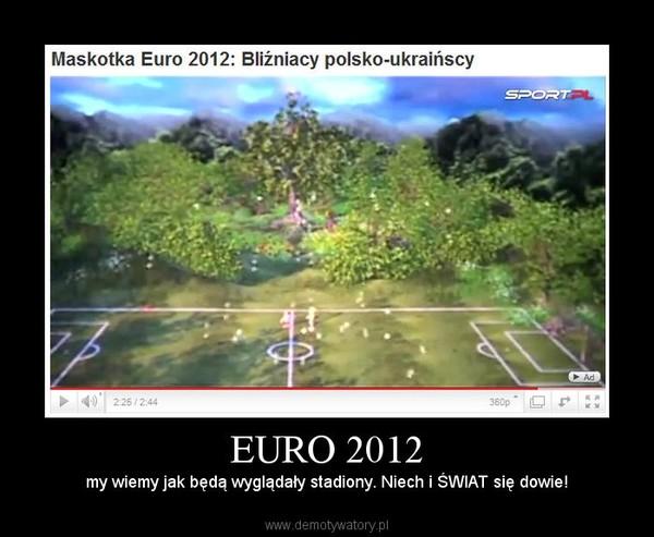 EURO 2012 – my wiemy jak będą wyglądały stadiony. Niech i ŚWIAT się dowie!
