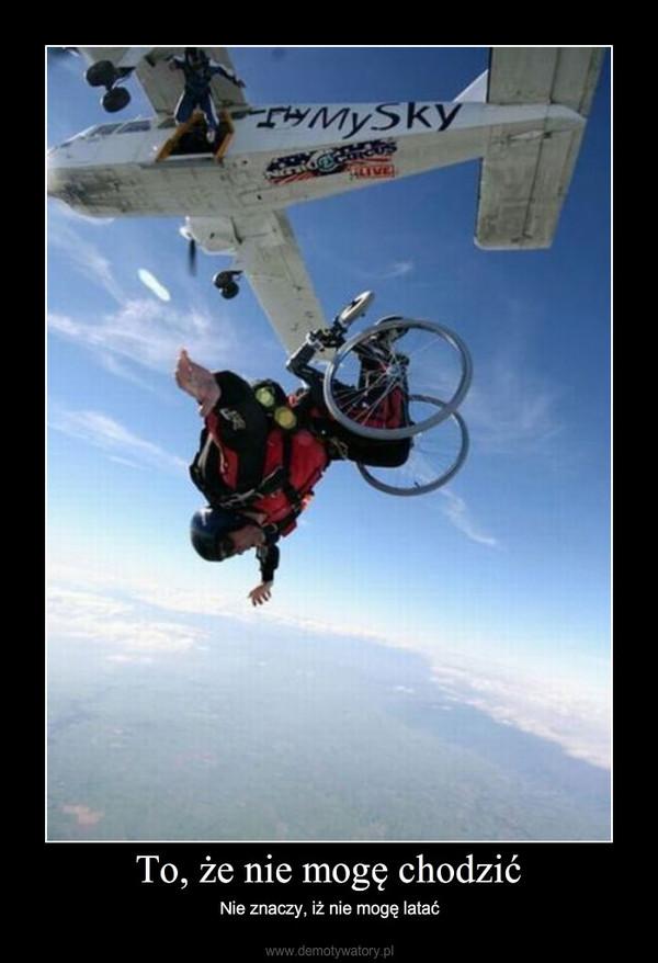 To, że nie mogę chodzić – Nie znaczy, iż nie mogę latać