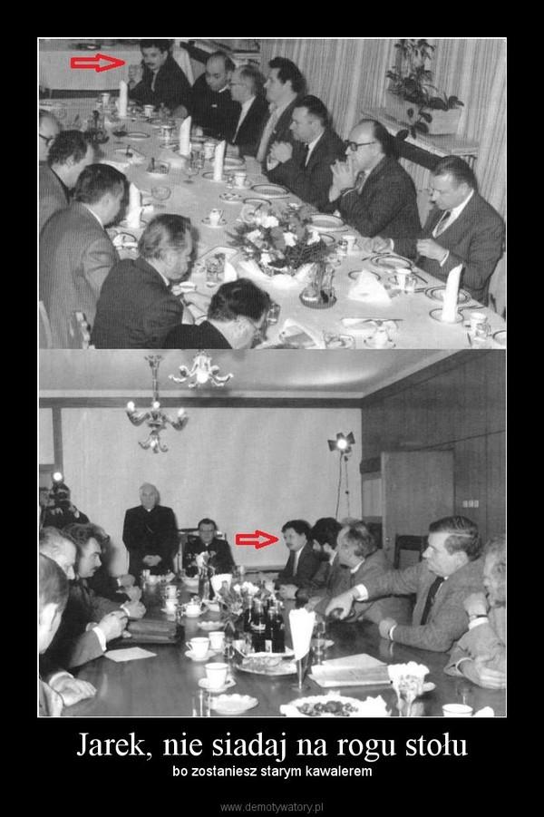 Jarek, nie siadaj na rogu stołu – bo zostaniesz starym kawalerem