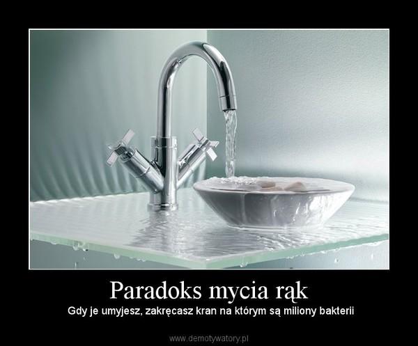 Paradoks mycia rąk –  Gdy je umyjesz, zakręcasz kran na którym są miliony bakterii