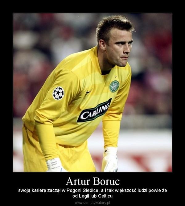 Artur Boruc – swoją karierę zaczął w Pogoni Siedlce, a i tak większość ludzi powie żeod Legii lub Celticu