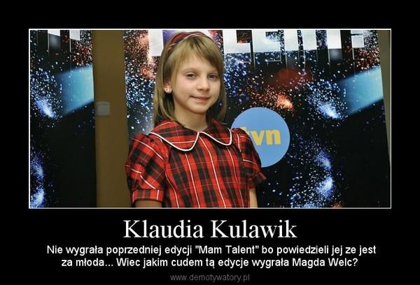 """Klaudia Kulawik –  Nie wygrała poprzedniej edycji """"Mam Talent"""" bo powiedzieli jej ze jestza młoda... Wiec jakim cudem tą edycje wygrała Magda Welc?"""