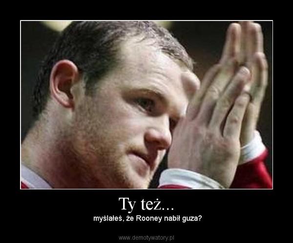 Ty też... –  myślałeś, że Rooney nabił guza?