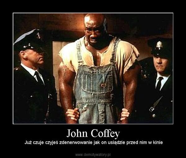 John Coffey – Już czuje czyjeś zdenerwowanie jak on usiądzie przed nim w kinie
