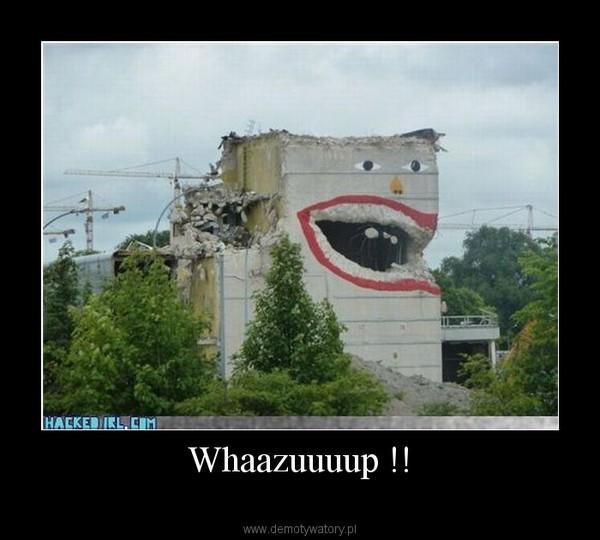 Whaazuuuup !! –