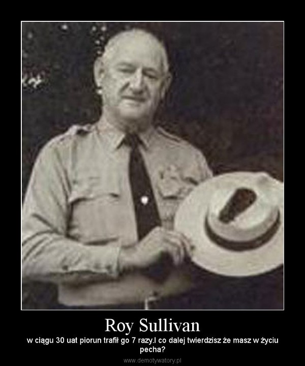 Roy Sullivan – w ciągu 30 uat piorun trafił go 7 razy.I co dalej twierdzisz że masz w życiupecha?