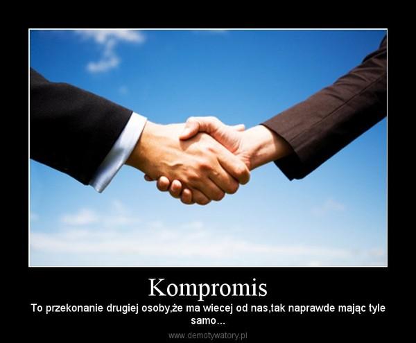 Kompromis – To przekonanie drugiej osoby,że ma wiecej od nas,tak naprawde mając tylesamo...