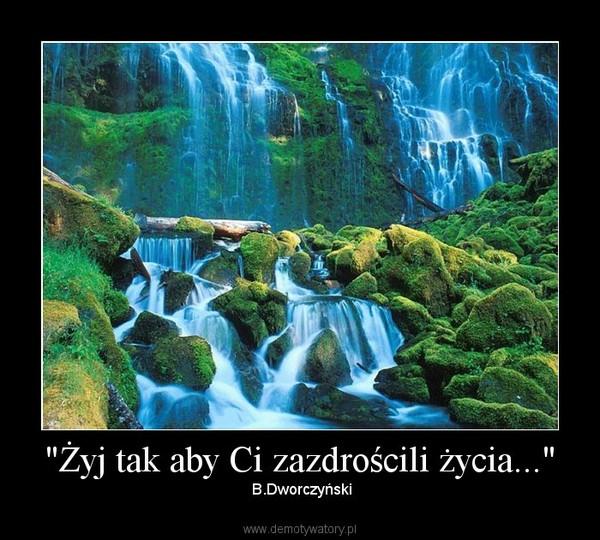 """""""Żyj tak aby Ci zazdrościli życia..."""" – B.Dworczyński"""